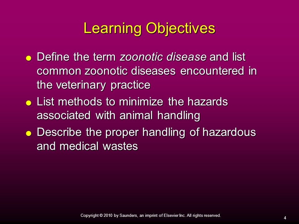 4 Copyright © 2010 by Saunders, an imprint of Elsevier Inc. All rights reserved. Learning Objectives Define the term zoonotic disease and list common