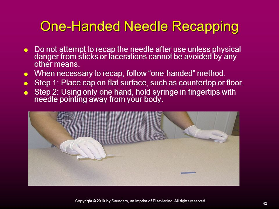 42 Copyright © 2010 by Saunders, an imprint of Elsevier Inc. All rights reserved. One-Handed Needle Recapping Do not attempt to recap the needle after