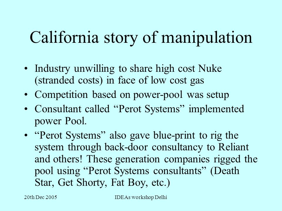 20th Dec 2005IDEAs workshop Delhi California story of manipulation Industry unwilling to share high cost Nuke (stranded costs) in face of low cost gas Competition based on power-pool was setup Consultant called Perot Systems implemented power Pool.