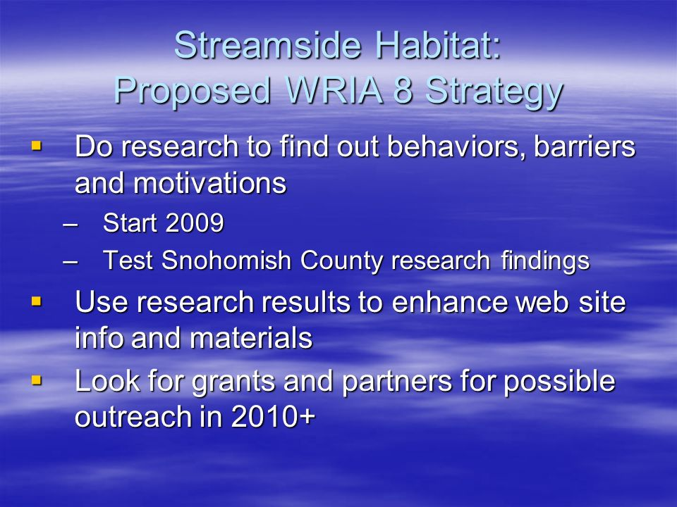 Streamside Habitat: Proposed WRIA 8 Strategy Do research to find out behaviors, barriers and motivations Do research to find out behaviors, barriers and motivations –Start 2009 –Test Snohomish County research findings Use research results to enhance web site info and materials Use research results to enhance web site info and materials Look for grants and partners for possible outreach in Look for grants and partners for possible outreach in 2010+
