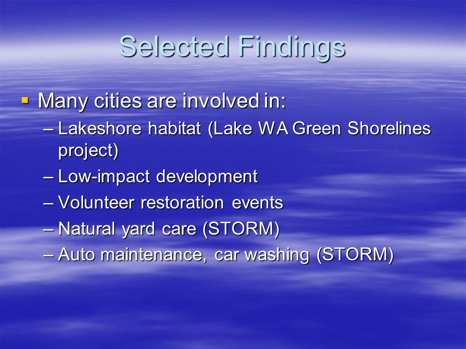 Selected Findings Many cities are involved in: Many cities are involved in: –Lakeshore habitat (Lake WA Green Shorelines project) –Low-impact developm