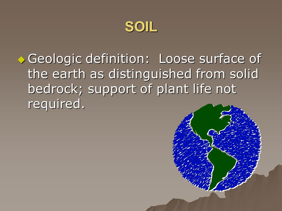 SOIL Geologic definition: Loose surface of the earth as distinguished from solid bedrock; support of plant life not required. Geologic definition: Loo