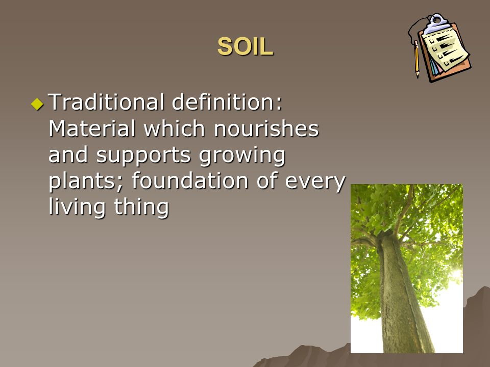 SOIL Traditional definition: Material which nourishes and supports growing plants; foundation of every living thing Traditional definition: Material w