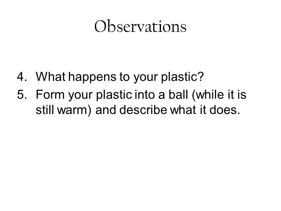 Observations 4.What happens to your plastic? 5.Form your plastic into a ball (while it is still warm) and describe what it does.