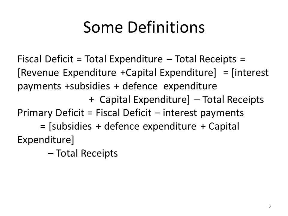 Some Definitions Fiscal Deficit = Total Expenditure – Total Receipts = [Revenue Expenditure +Capital Expenditure] = [interest payments +subsidies + defence expenditure + Capital Expenditure] – Total Receipts Primary Deficit = Fiscal Deficit – interest payments = [subsidies + defence expenditure + Capital Expenditure] – Total Receipts 3