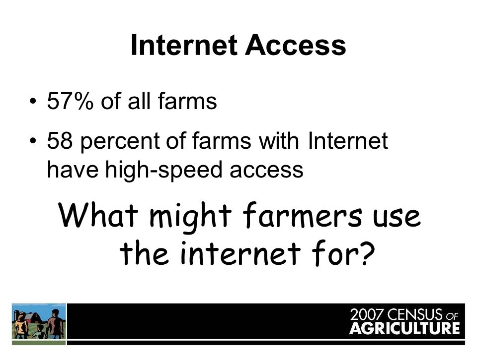 Internet Access 57% of all farms 58 percent of farms with Internet have high-speed access What might farmers use the internet for