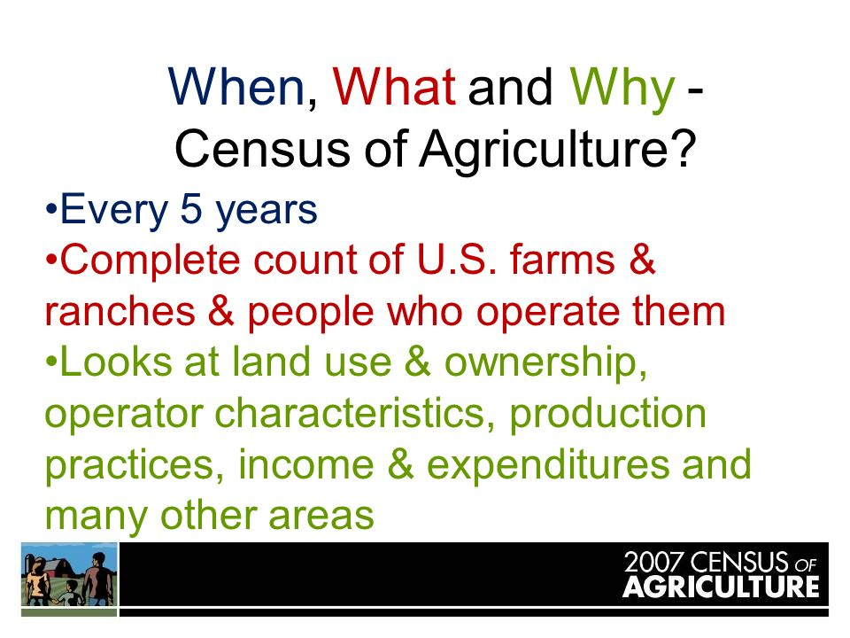 When, What and Why - Census of Agriculture. Every 5 years Complete count of U.S.