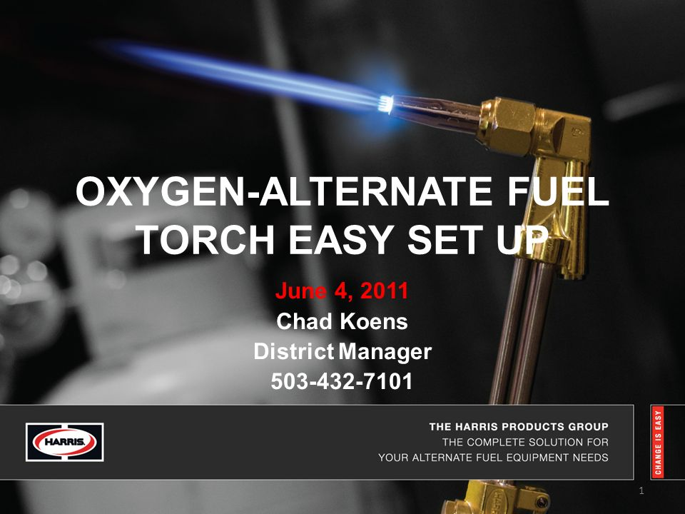OXYGEN-ALTERNATE FUEL TORCH EASY SET UP June 4, 2011 Chad Koens District Manager