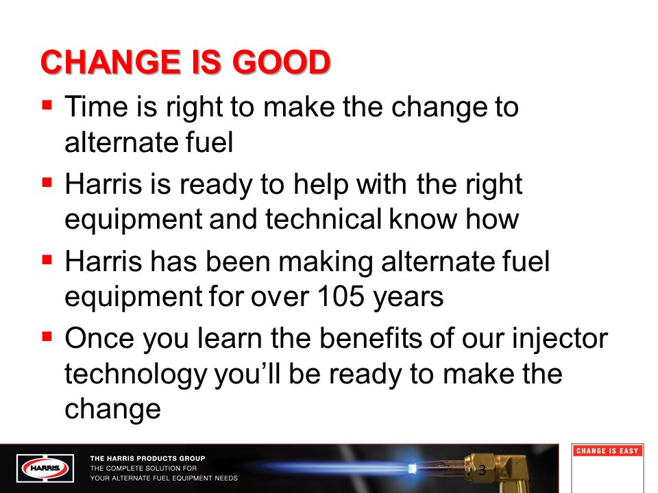 CHANGE IS GOOD Time is right to make the change to alternate fuel Harris is ready to help with the right equipment and technical know how Harris has been making alternate fuel equipment for over 105 years Once you learn the benefits of our injector technology youll be ready to make the change 3