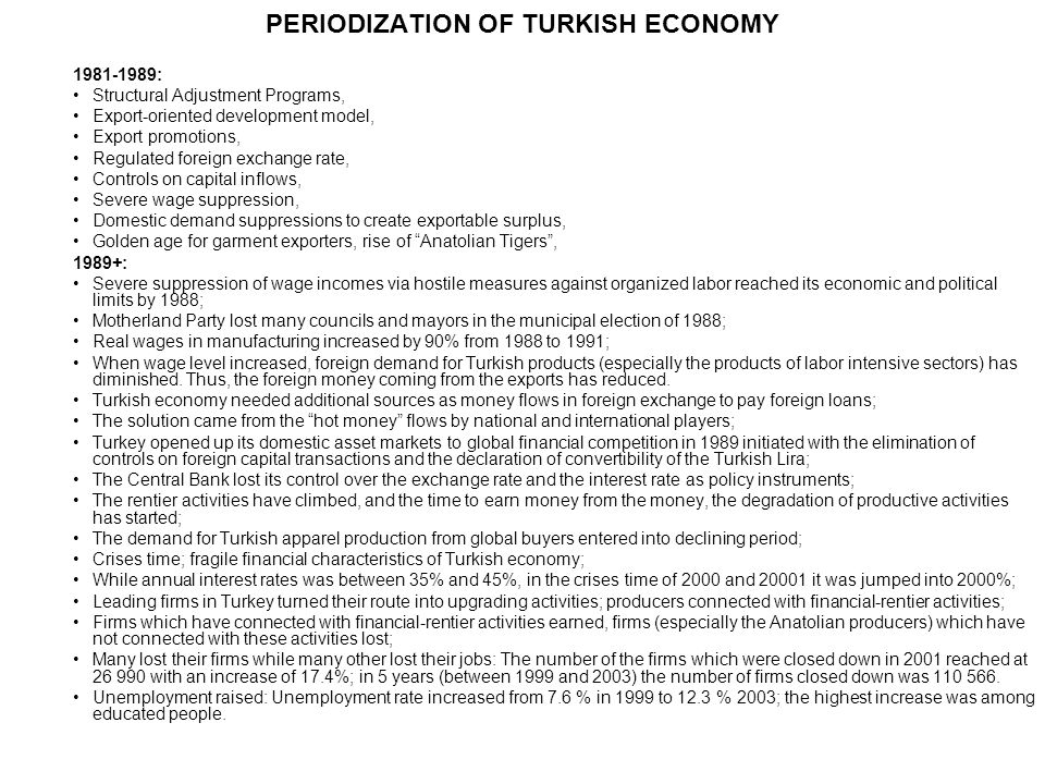 PERIODIZATION OF TURKISH ECONOMY 1981-1989: Structural Adjustment Programs, Export-oriented development model, Export promotions, Regulated foreign exchange rate, Controls on capital inflows, Severe wage suppression, Domestic demand suppressions to create exportable surplus, Golden age for garment exporters, rise of Anatolian Tigers, 1989+: Severe suppression of wage incomes via hostile measures against organized labor reached its economic and political limits by 1988; Motherland Party lost many councils and mayors in the municipal election of 1988; Real wages in manufacturing increased by 90% from 1988 to 1991; When wage level increased, foreign demand for Turkish products (especially the products of labor intensive sectors) has diminished.