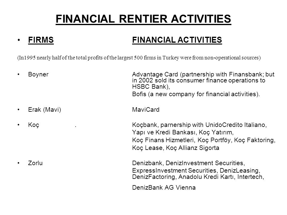 FINANCIAL RENTIER ACTIVITIES FIRMSFINANCIAL ACTIVITIES (In1995 nearly half of the total profits of the largest 500 firms in Turkey were from non-operational sources) BoynerAdvantage Card (partnership with Finansbank; but in 2002 sold its consumer finance operations to HSBC Bank), Bofis (a new company for financial activities).