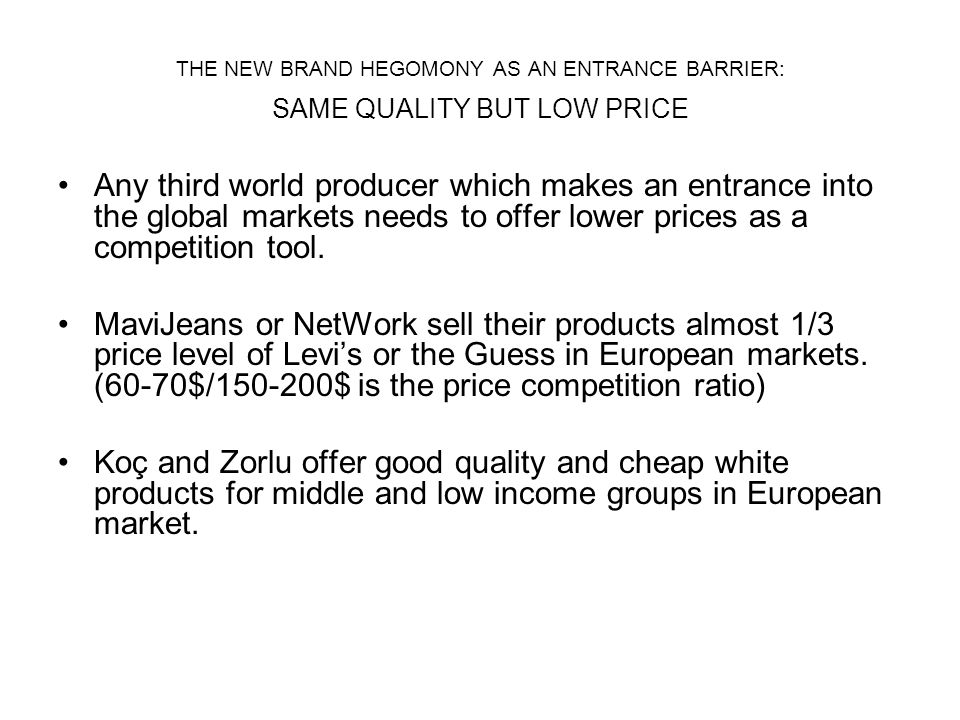 THE NEW BRAND HEGOMONY AS AN ENTRANCE BARRIER: SAME QUALITY BUT LOW PRICE Any third world producer which makes an entrance into the global markets needs to offer lower prices as a competition tool.