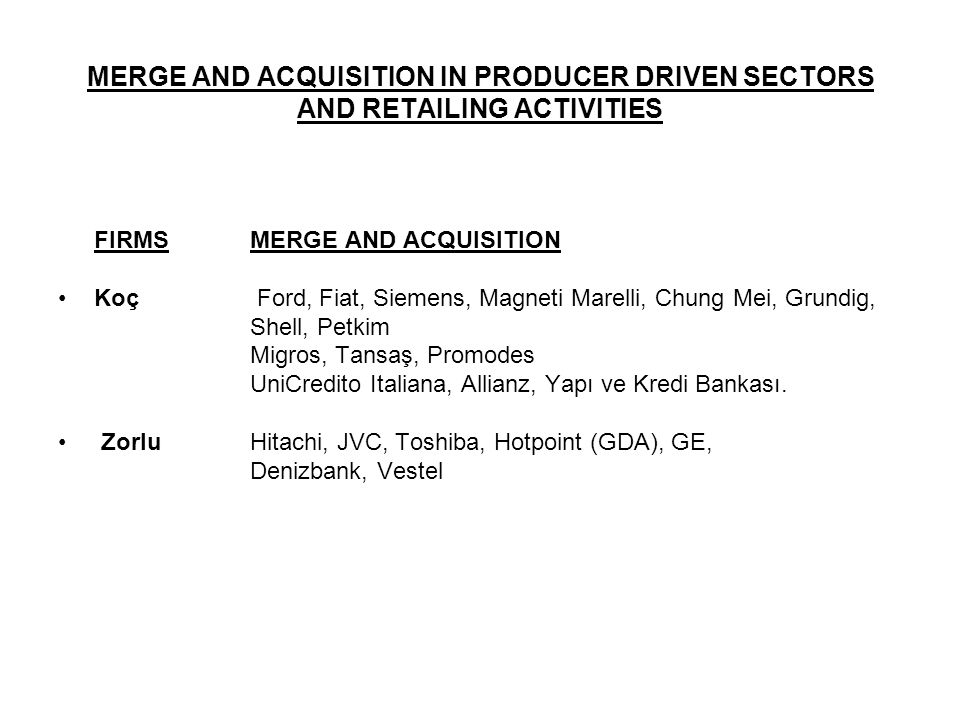 MERGE AND ACQUISITION IN PRODUCER DRIVEN SECTORS AND RETAILING ACTIVITIES FIRMSMERGE AND ACQUISITION Koç Ford, Fiat, Siemens, Magneti Marelli, Chung M