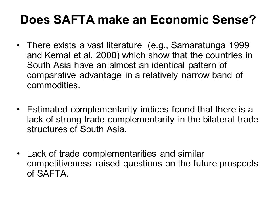 Does SAFTA make an Economic Sense? There exists a vast literature (e.g., Samaratunga 1999 and Kemal et al. 2000) which show that the countries in Sout