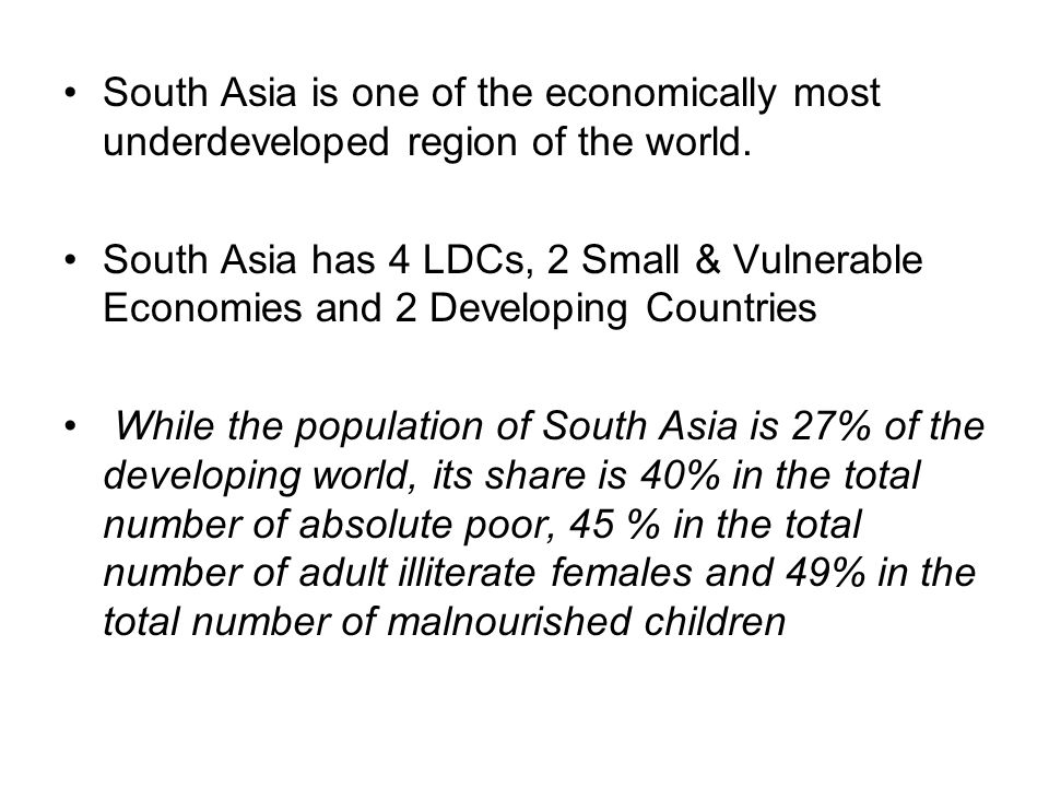 South Asia is one of the economically most underdeveloped region of the world. South Asia has 4 LDCs, 2 Small & Vulnerable Economies and 2 Developing