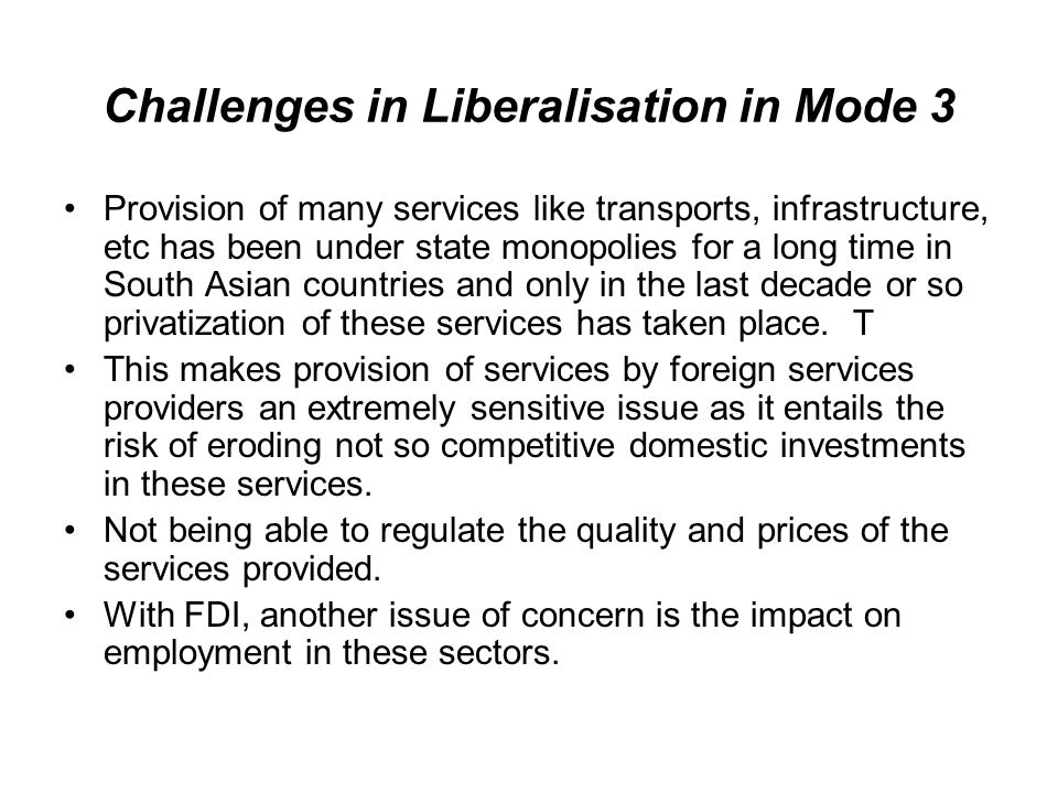 Challenges in Liberalisation in Mode 3 Provision of many services like transports, infrastructure, etc has been under state monopolies for a long time