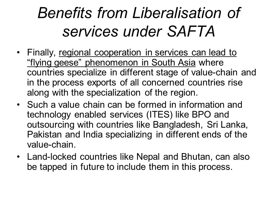 Benefits from Liberalisation of services under SAFTA Finally, regional cooperation in services can lead to flying geese phenomenon in South Asia where