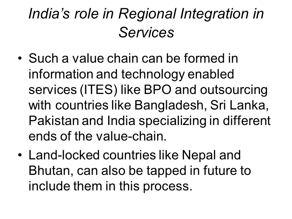 Indias role in Regional Integration in Services Such a value chain can be formed in information and technology enabled services (ITES) like BPO and ou