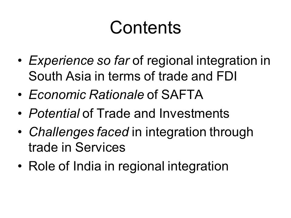 Contents Experience so far of regional integration in South Asia in terms of trade and FDI Economic Rationale of SAFTA Potential of Trade and Investme