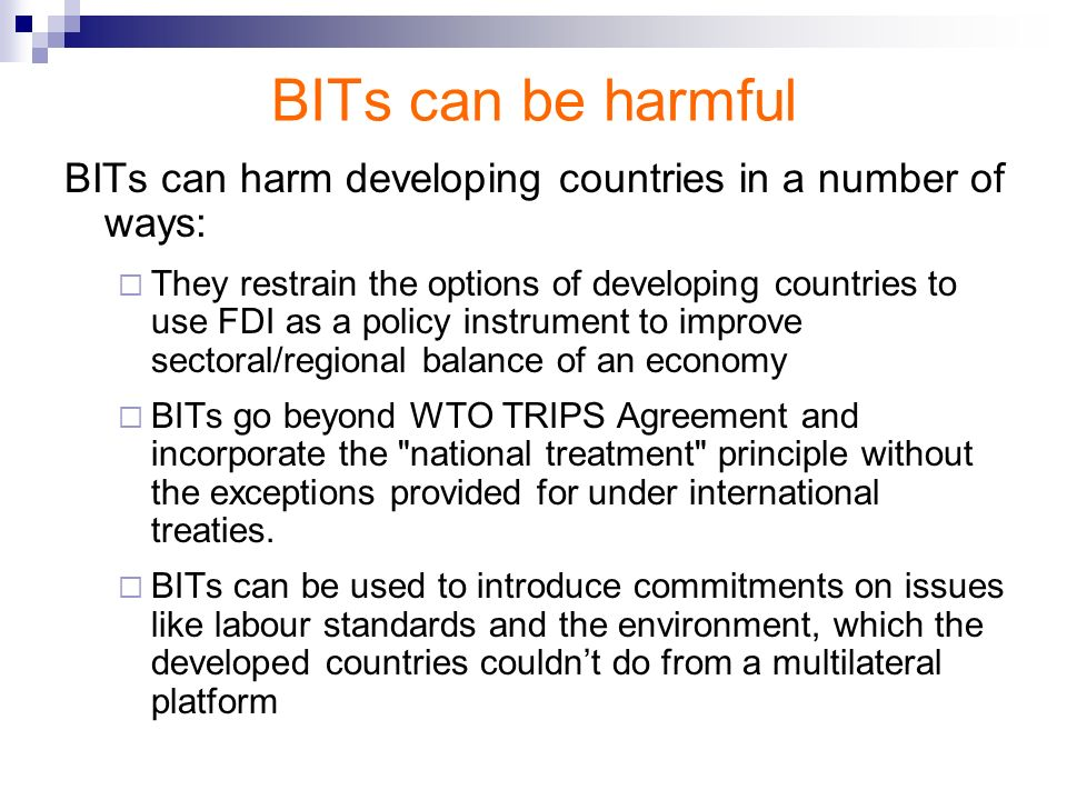 BITs can be harmful BITs can harm developing countries in a number of ways: They restrain the options of developing countries to use FDI as a policy i