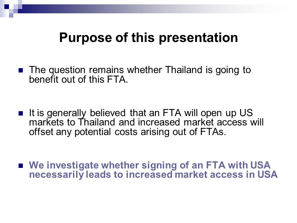 Purpose of this presentation The question remains whether Thailand is going to benefit out of this FTA. It is generally believed that an FTA will open