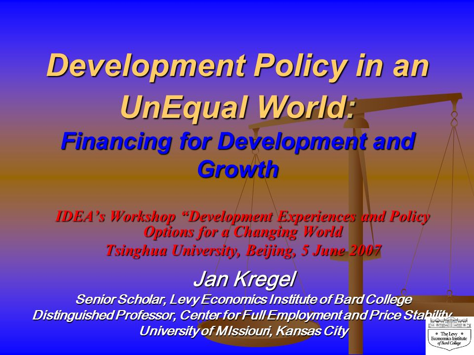 Development Policy in an UnEqual World: Financing for Development and Growth IDEAs Workshop Development Experiences and Policy Options for a Changing World Tsinghua University, Beijing, 5 June 2007 Jan Kregel Senior Scholar, Levy Economics Institute of Bard College Distinguished Professor, Center for Full Employment and Price Stability, University of MIssiouri, Kansas City