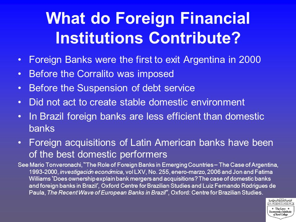 What do Foreign Financial Institutions Contribute? Foreign Banks were the first to exit Argentina in 2000 Before the Corralito was imposed Before the