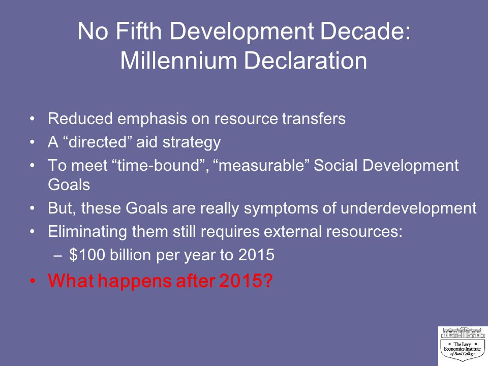 No Fifth Development Decade: Millennium Declaration Reduced emphasis on resource transfers A directed aid strategy To meet time-bound, measurable Social Development Goals But, these Goals are really symptoms of underdevelopment Eliminating them still requires external resources: –$–$100 billion per year to 2015 What happens after 2015
