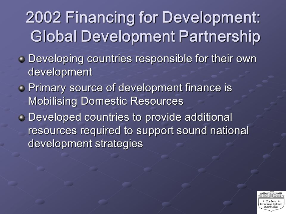 2002 Financing for Development: Global Development Partnership Developing countries responsible for their own development Primary source of developmen
