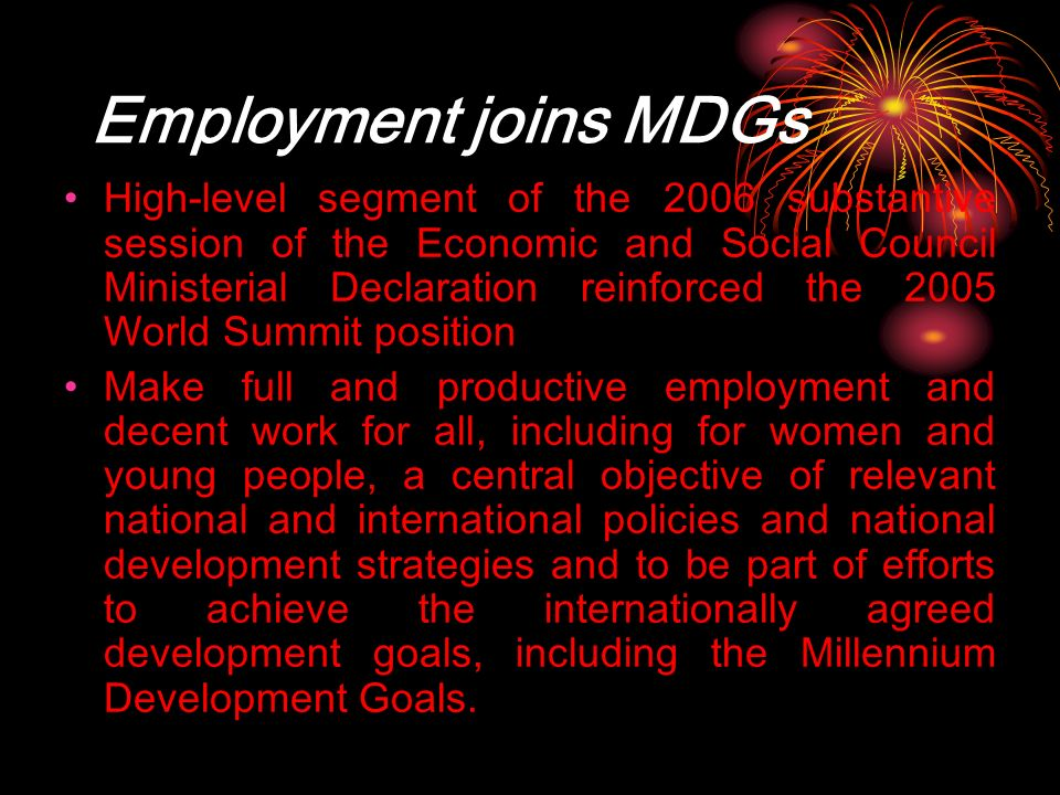 Employment joins MDGs High-level segment of the 2006 substantive session of the Economic and Social Council Ministerial Declaration reinforced the 2005 World Summit position Make full and productive employment and decent work for all, including for women and young people, a central objective of relevant national and international policies and national development strategies and to be part of efforts to achieve the internationally agreed development goals, including the Millennium Development Goals.