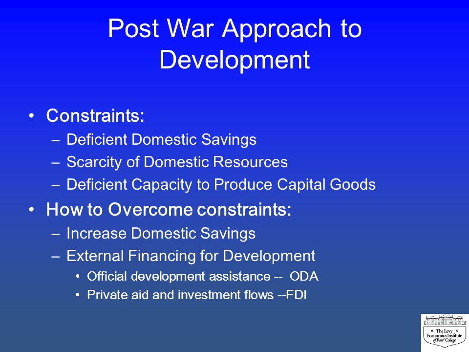 Post War Approach to Development Constraints: –Deficient Domestic Savings –Scarcity of Domestic Resources –Deficient Capacity to Produce Capital Goods