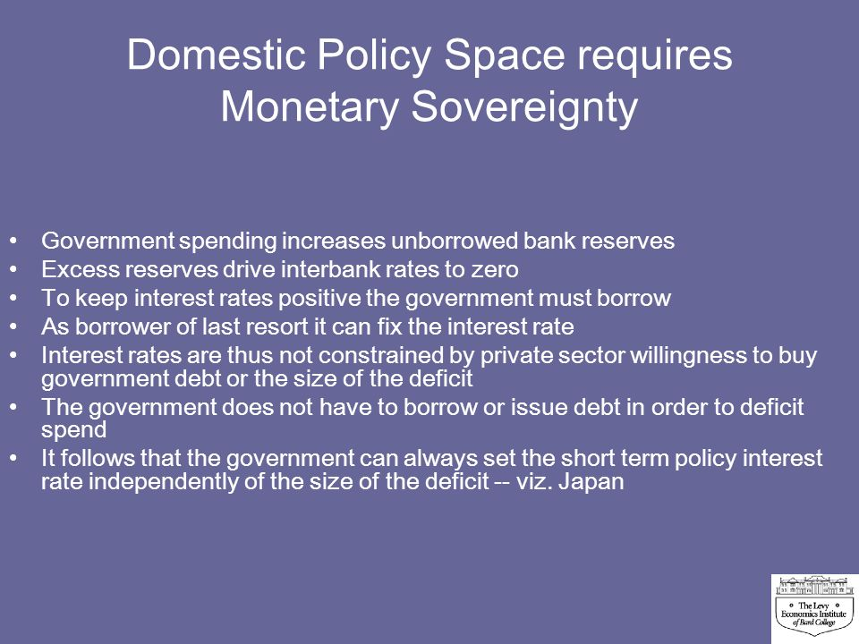 Domestic Policy Space requires Monetary Sovereignty Government spending increases unborrowed bank reserves Excess reserves drive interbank rates to ze