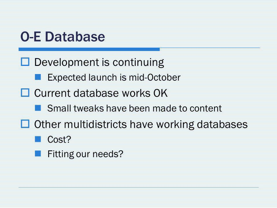 O-E Database Development is continuing Expected launch is mid-October Current database works OK Small tweaks have been made to content Other multidistricts have working databases Cost.