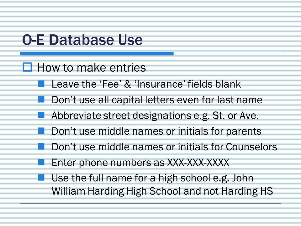 O-E Database Use How to make entries Leave the Fee & Insurance fields blank Dont use all capital letters even for last name Abbreviate street designations e.g.