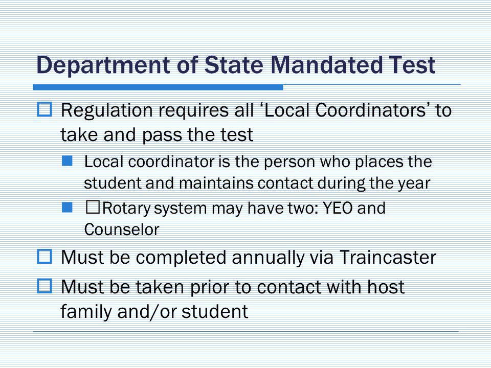 Department of State Mandated Test Regulation requires all Local Coordinators to take and pass the test Local coordinator is the person who places the student and maintains contact during the year Rotary system may have two: YEO and Counselor Must be completed annually via Traincaster Must be taken prior to contact with host family and/or student
