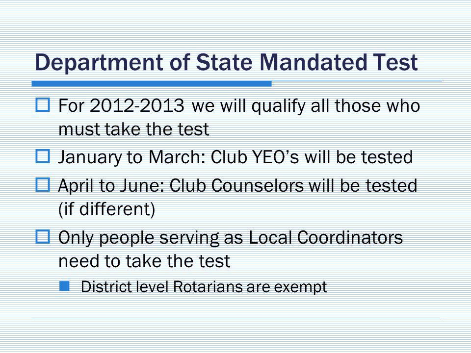 Department of State Mandated Test For we will qualify all those who must take the test January to March: Club YEOs will be tested April to June: Club Counselors will be tested (if different) Only people serving as Local Coordinators need to take the test District level Rotarians are exempt