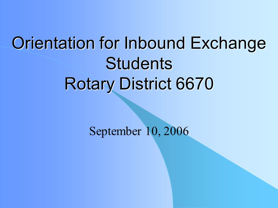 Orientation for Inbound Exchange Students Rotary District 6670 September 10, 2006