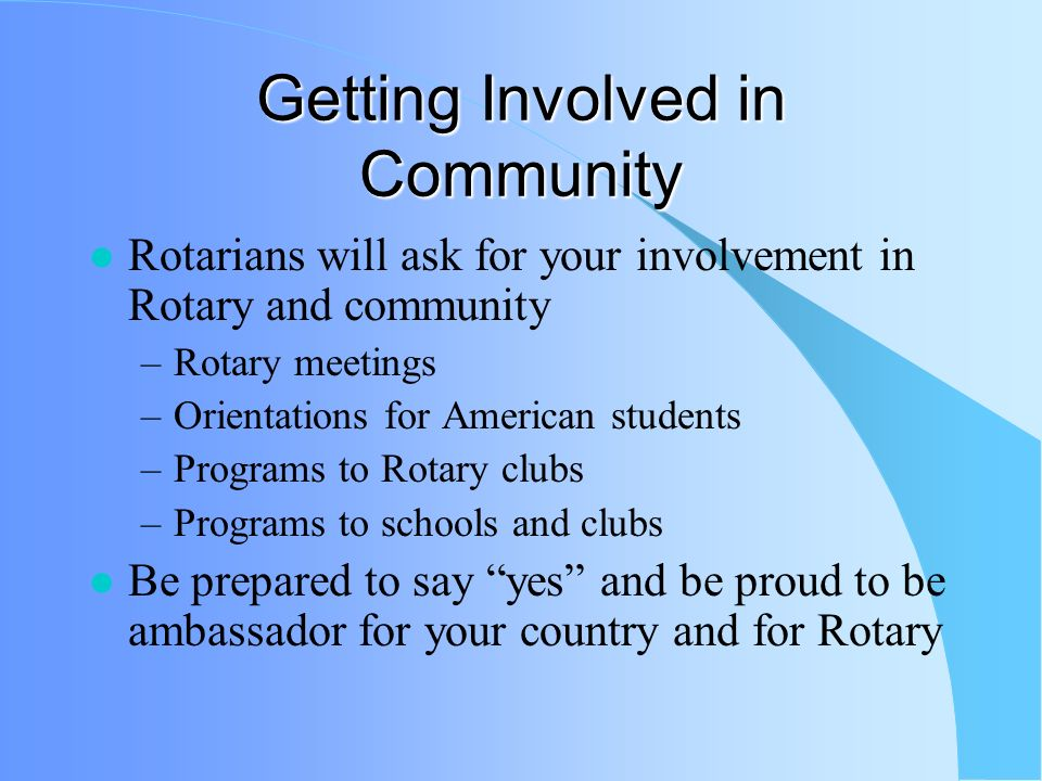 Other Rotary Expectations Follow rules signed in application Make every effort to adapt to family Seek Rotary help (counselor, others) Remember -- RYE not a travel program.