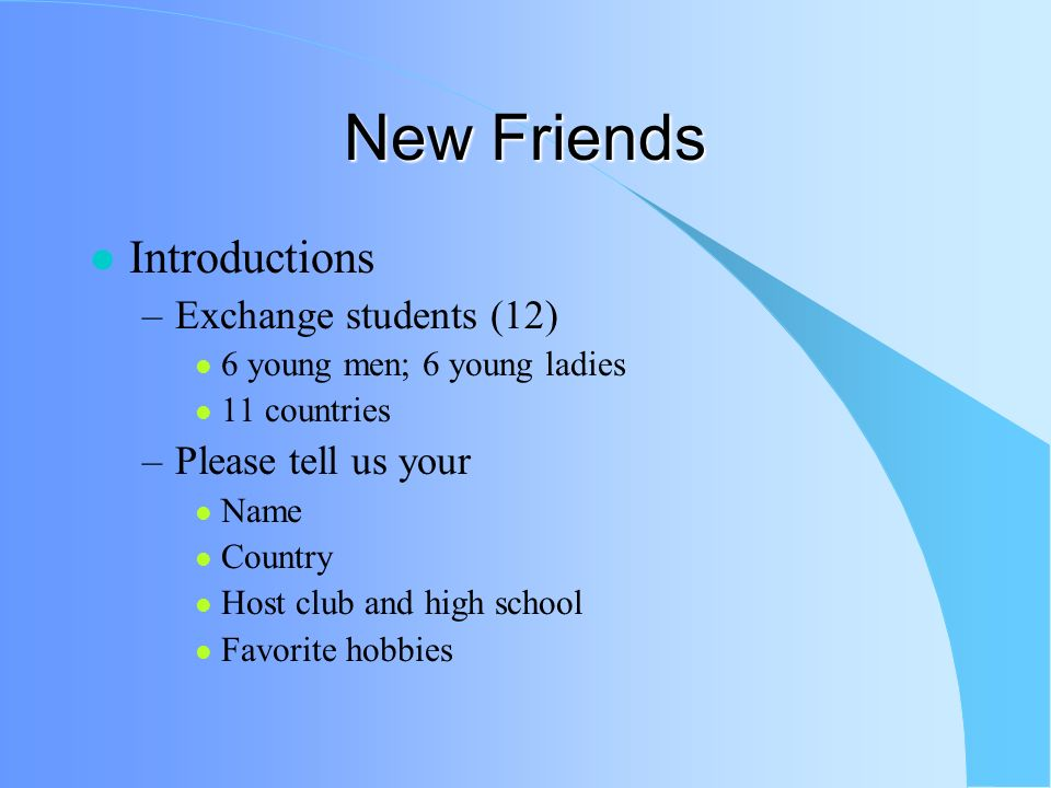 New Friends Introductions –Exchange students (12) 6 young men; 6 young ladies 11 countries –Please tell us your Name Country Host club and high school Favorite hobbies