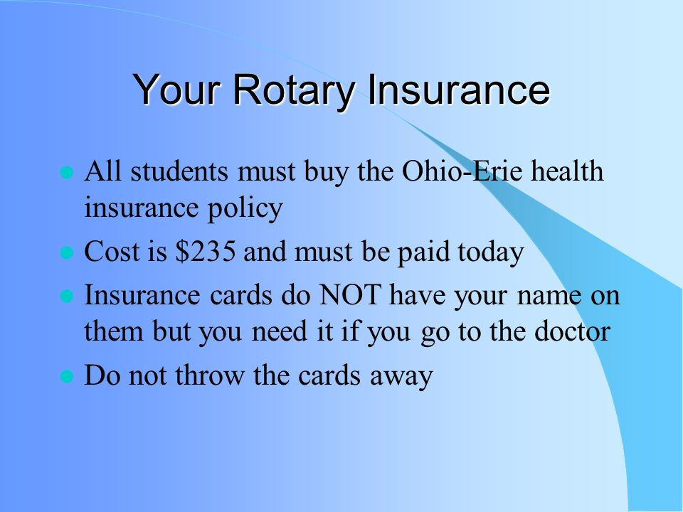 Your Rotary Insurance All students must buy the Ohio-Erie health insurance policy Cost is $235 and must be paid today Insurance cards do NOT have your name on them but you need it if you go to the doctor Do not throw the cards away