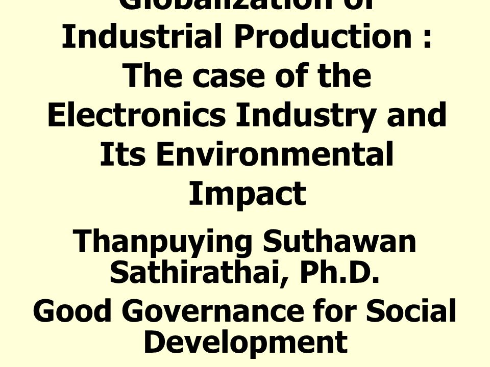 Globalization of Industrial Production : The case of the Electronics Industry and Its Environmental Impact Thanpuying Suthawan Sathirathai, Ph.D. Good