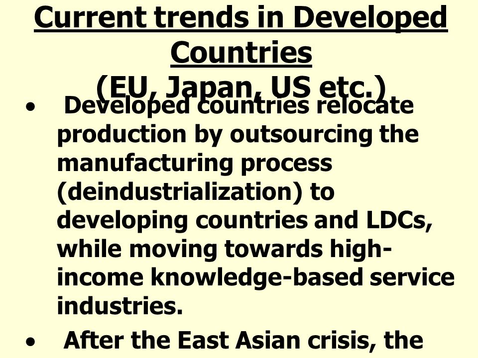 Current trends in Developed Countries (EU, Japan, US etc.) Developed countries relocate production by outsourcing the manufacturing process (deindustrialization) to developing countries and LDCs, while moving towards high- income knowledge-based service industries.