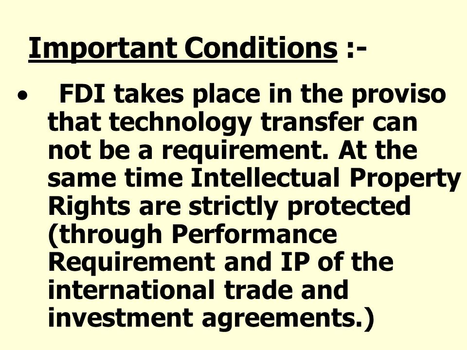 Important Conditions :- FDI takes place in the proviso that technology transfer can not be a requirement. At the same time Intellectual Property Right