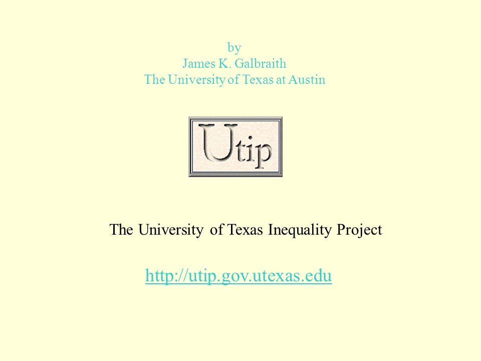 by James K. Galbraith The University of Texas at Austin The University of Texas Inequality Project http://utip.gov.utexas.edu
