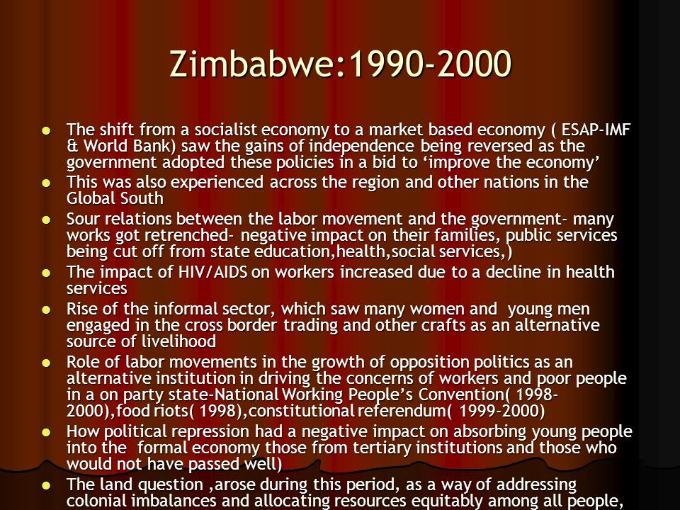 Zimbabwe:1990-2000 The shift from a socialist economy to a market based economy ( ESAP-IMF & World Bank) saw the gains of independence being reversed
