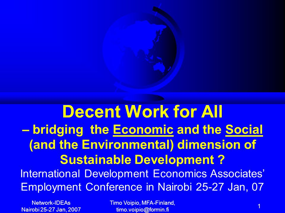 Network-IDEAs Nairobi 25-27 Jan, 2007 Timo Voipio, MFA-Finland timo.voipio@formin.fi 12 UN Summit-05 + ECOSOC-06 + CSocD- 07 + OECD-POVNET + WB + EU + AU Decent Work for All (MDG-1c?) EMPLOY-SOCIAL MENTPROTECTION / EquityINCLUSION Pro-Poor… People-centred POVERTY REDUCTION