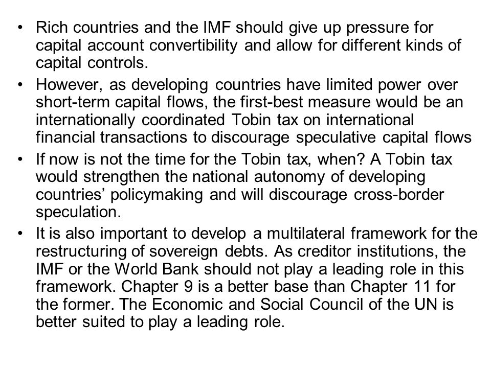 Rich countries and the IMF should give up pressure for capital account convertibility and allow for different kinds of capital controls. However, as d