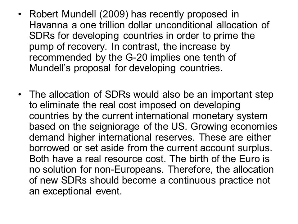 Robert Mundell (2009) has recently proposed in Havanna a one trillion dollar unconditional allocation of SDRs for developing countries in order to pri
