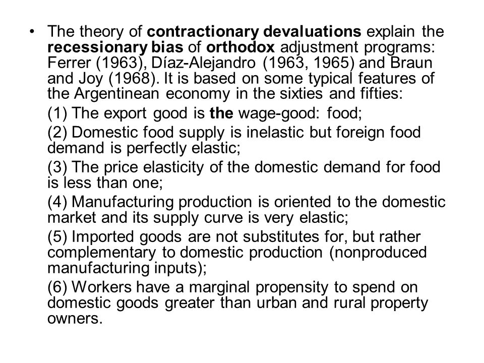 The theory of contractionary devaluations explain the recessionary bias of orthodox adjustment programs: Ferrer (1963), Díaz-Alejandro (1963, 1965) and Braun and Joy (1968).