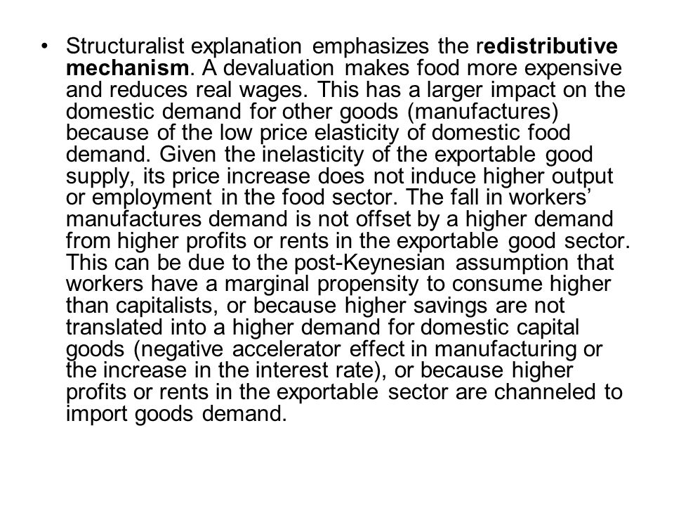 Structuralist explanation emphasizes the redistributive mechanism. A devaluation makes food more expensive and reduces real wages. This has a larger i